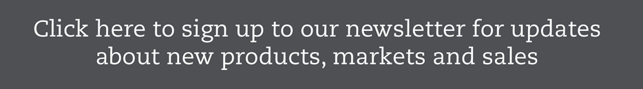 Click here to sign up to our newsletter for updates about new products and speci