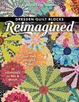 Dresden Quilt Blocks Reimagined : Sew Your Own Playful Plates, 25 Elements to Mix & Match
