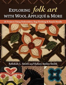 Exploring Folk Art with Wool Applique & More : 16 Projects Using Embroidery, Rug Hooking & Punch Nee
