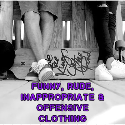Funny, Rude, Inappropriate and Offensive Clothing & Giftware