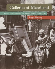 Galleries of Maoriland: Artists, Collectors and the Maori World, 1880-1910
