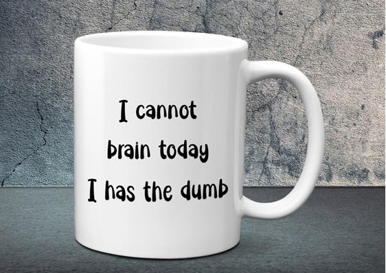 I cannot brain today I has the dumb Mug