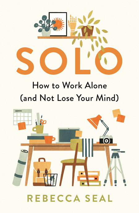 Solo: How to Work Alone (and Not Lose your Mind) (pre-order)