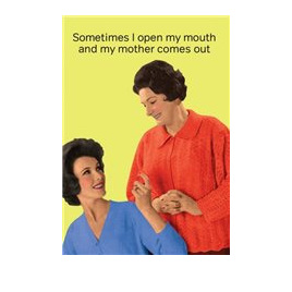 Sometimes I open my Mouth and my Mother Comes out
